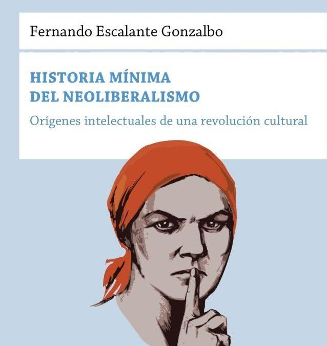 """RESEÑA   """"Historia mínima del neoliberalismo"""", de  Fernando Escalante Gonzalbo"""